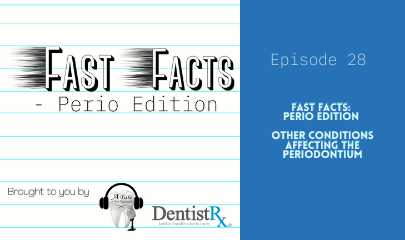 "Fast Facts: Perio Edition ""Other Conditions Affecting The Periodontium"""